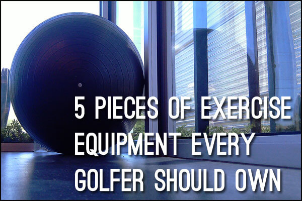 5 Pieces of Exercise Equipment Every Golfer Should Own