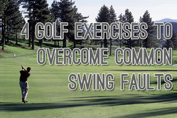 4 Golf Exercises to Overcome Common Swing Faults
