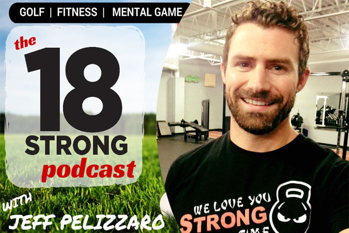 Golf Podcast 087 Golf Fitness with Jeff Pelizzaro of 18STRONG