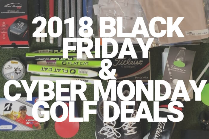 Ultimate 2018 Black Friday And Cyber Monday Golf Deal Round Up